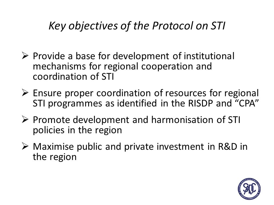 Key objectives of the Protocol on STI  Provide a base for development of institutional mechanisms for regional cooperation and coordination of STI  Ensure proper coordination of resources for regional STI programmes as identified in the RISDP and CPA  Promote development and harmonisation of STI policies in the region  Maximise public and private investment in R&D in the region