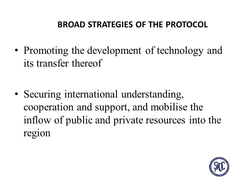 BROAD STRATEGIES OF THE PROTOCOL Promoting the development of technology and its transfer thereof Securing international understanding, cooperation and support, and mobilise the inflow of public and private resources into the region