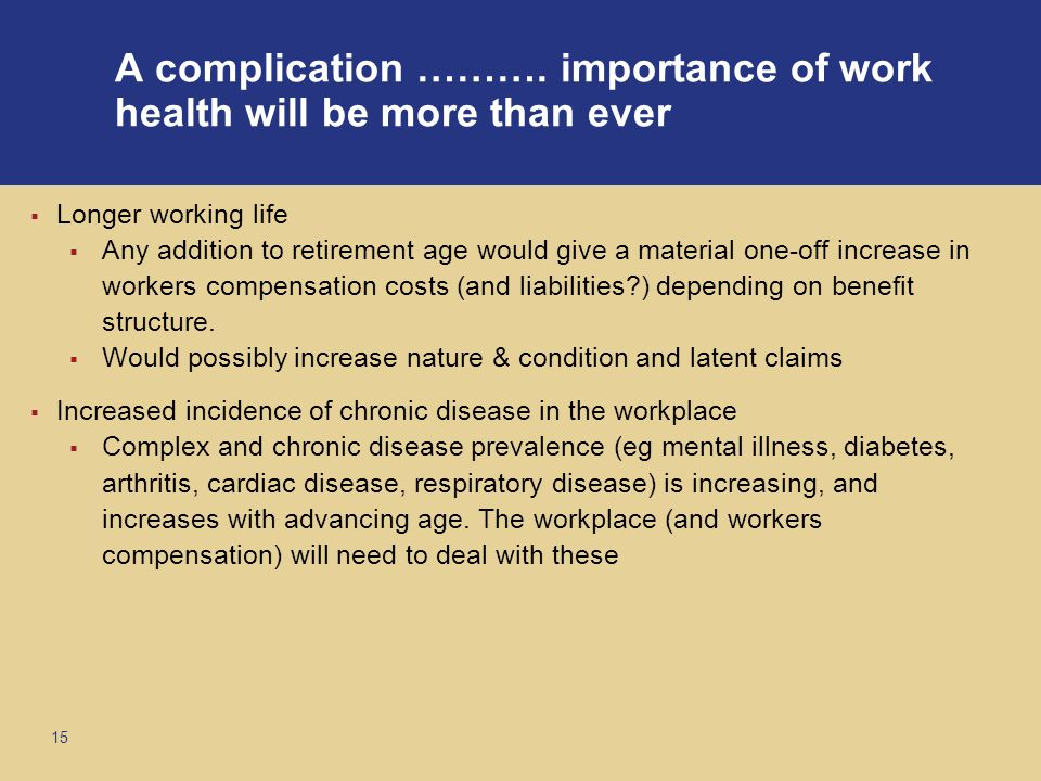 15  Longer working life  Any addition to retirement age would give a material one-off increase in workers compensation costs (and liabilities ) depending on benefit structure.
