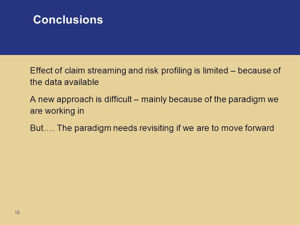 18 Conclusions Effect of claim streaming and risk profiling is limited – because of the data available A new approach is difficult – mainly because of the paradigm we are working in But….
