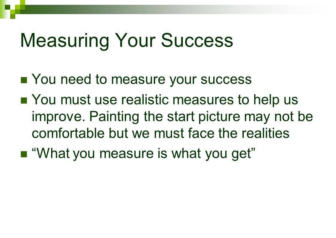 Measuring Your Success You need to measure your success You must use realistic measures to help us improve.
