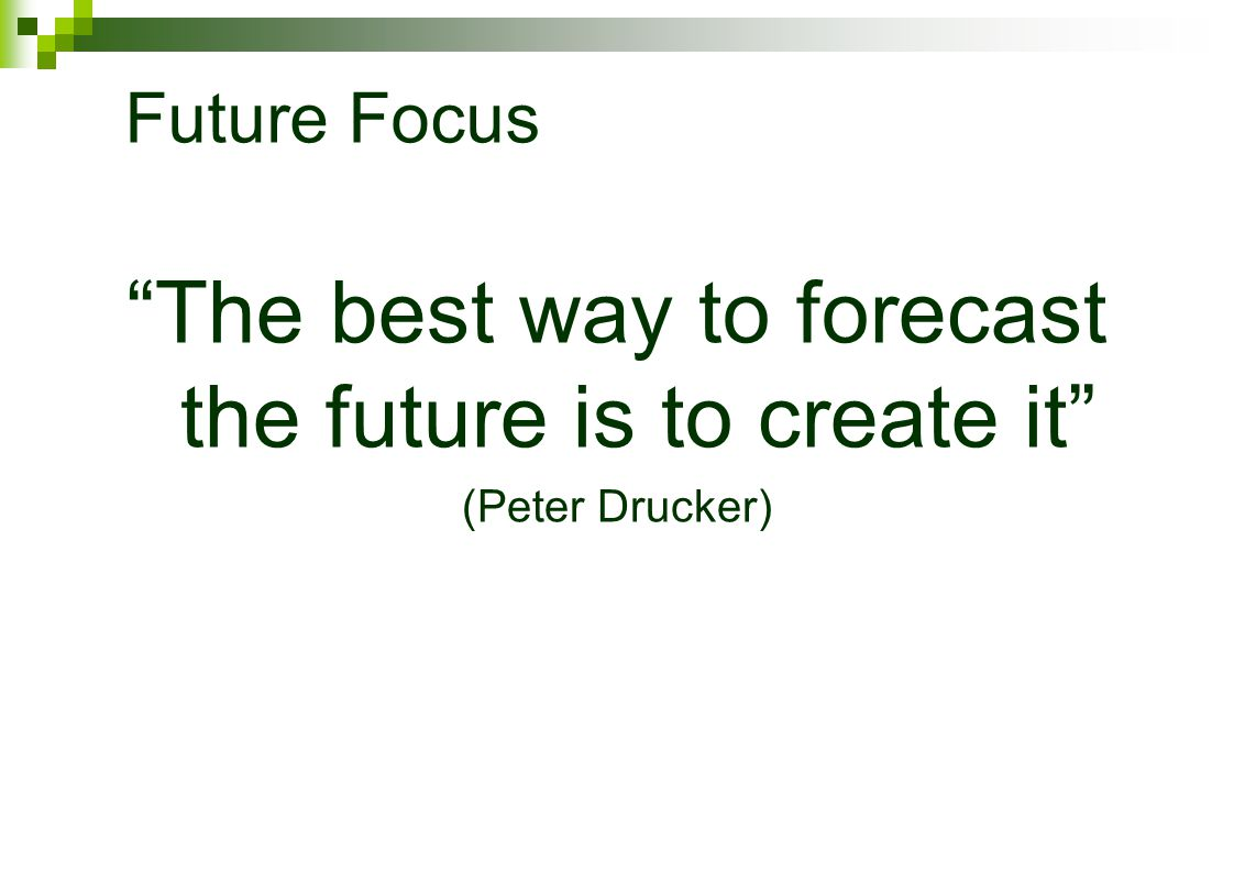 Future Focus The best way to forecast the future is to create it (Peter Drucker)