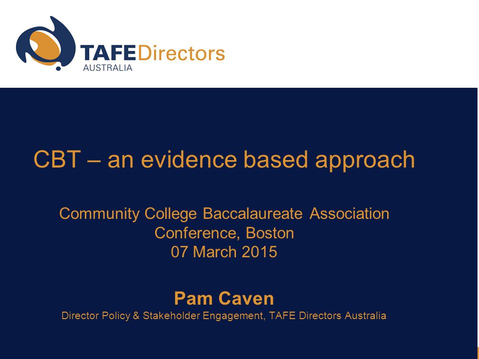 CBT – an evidence based approach Community College Baccalaureate Association Conference, Boston 07 March 2015 Pam Caven Director Policy & Stakeholder Engagement, TAFE Directors Australia