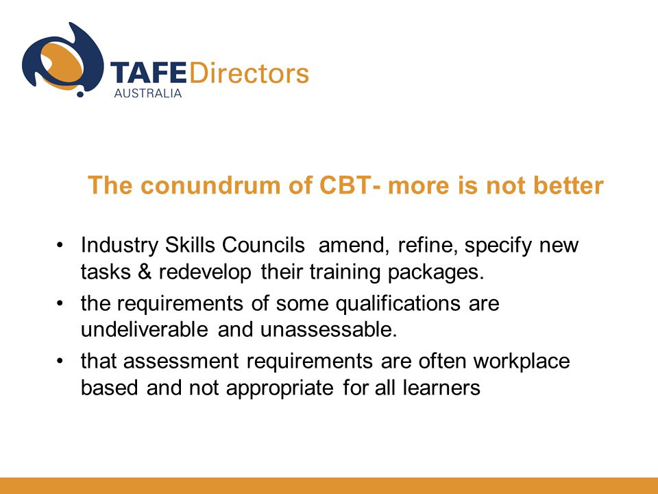The conundrum of CBT- more is not better Industry Skills Councils amend, refine, specify new tasks & redevelop their training packages.