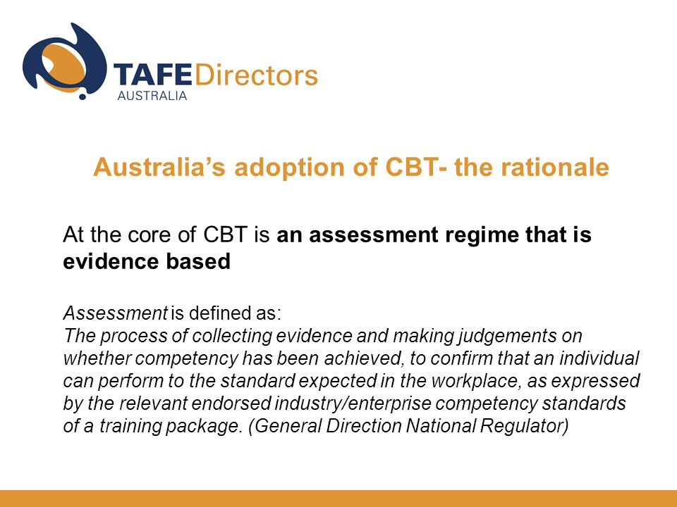 Australia's adoption of CBT- the rationale At the core of CBT is an assessment regime that is evidence based Assessment is defined as: The process of collecting evidence and making judgements on whether competency has been achieved, to confirm that an individual can perform to the standard expected in the workplace, as expressed by the relevant endorsed industry/enterprise competency standards of a training package.