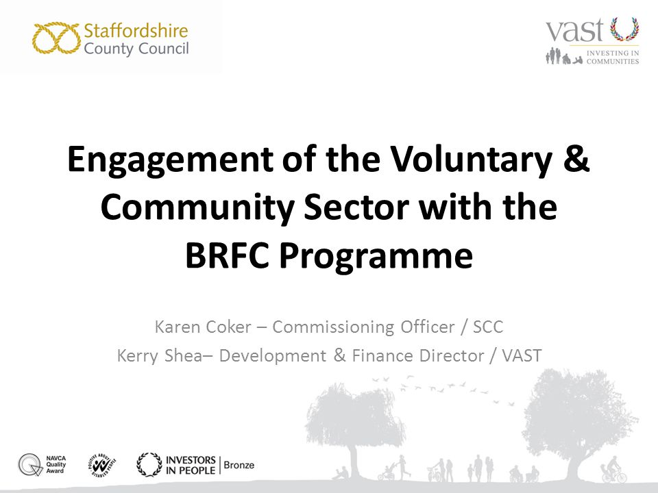 Engagement of the Voluntary & Community Sector with the BRFC Programme Karen Coker – Commissioning Officer / SCC Kerry Shea– Development & Finance Director / VAST