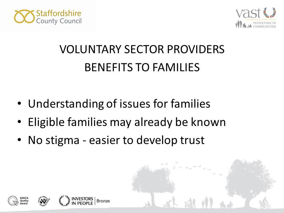 VOLUNTARY SECTOR PROVIDERS BENEFITS TO FAMILIES Understanding of issues for families Eligible families may already be known No stigma - easier to develop trust
