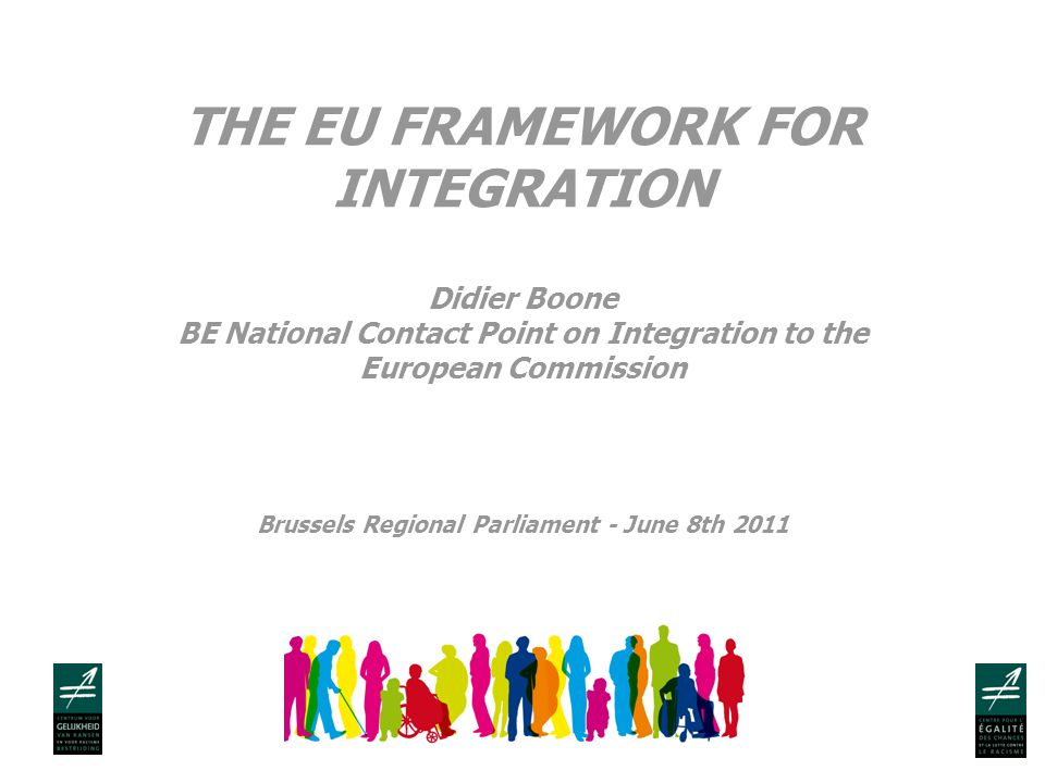 THE EU FRAMEWORK FOR INTEGRATION Didier Boone BE National Contact Point on Integration to the European Commission Brussels Regional Parliament - June 8th 2011