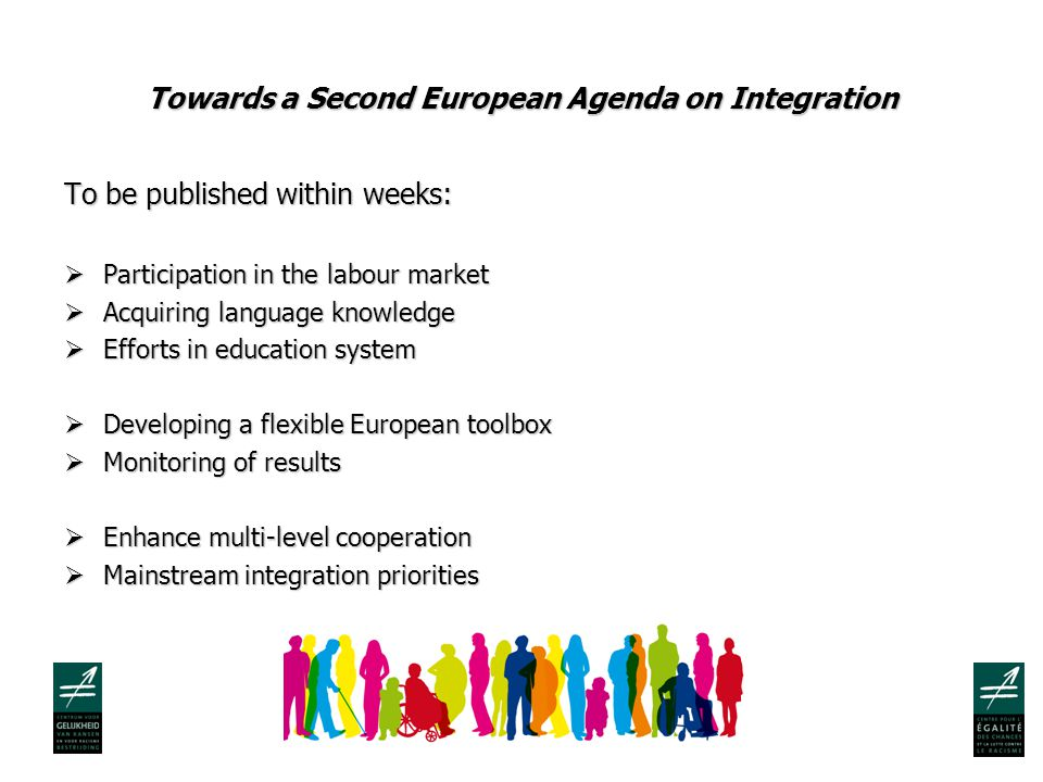 Towards a Second European Agenda on Integration To be published within weeks:  Participation in the labour market  Acquiring language knowledge  Efforts in education system  Developing a flexible European toolbox  Monitoring of results  Enhance multi-level cooperation  Mainstream integration priorities