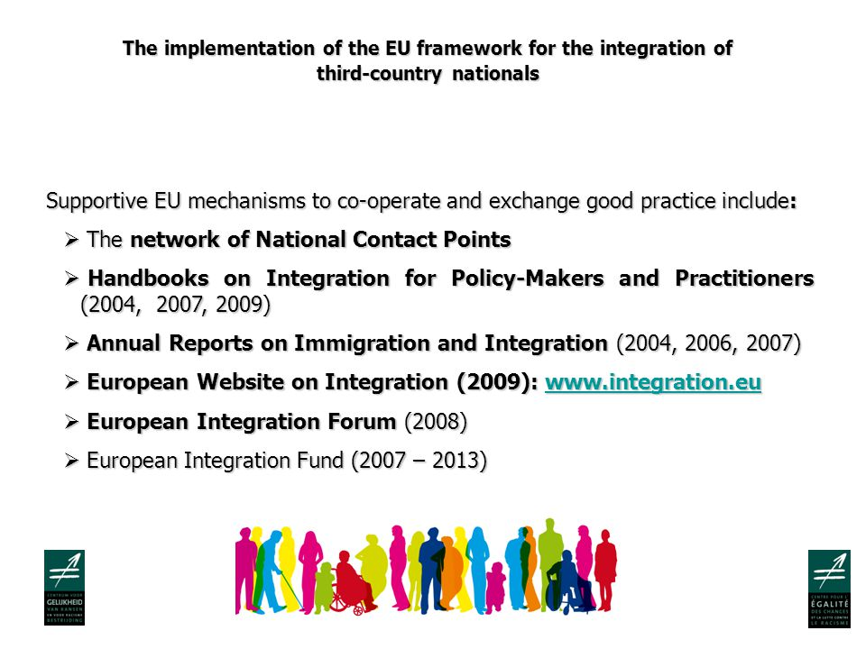 The implementation of the EU framework for the integration of third-country nationals Supportive EU mechanisms to co-operate and exchange good practice include:  The network of National Contact Points  Handbooks on Integration for Policy-Makers and Practitioners (2004, 2007, 2009)  Annual Reports on Immigration and Integration (2004, 2006, 2007)  European Website on Integration (2009):      European Integration Forum (2008)  European Integration Fund (2007 – 2013)