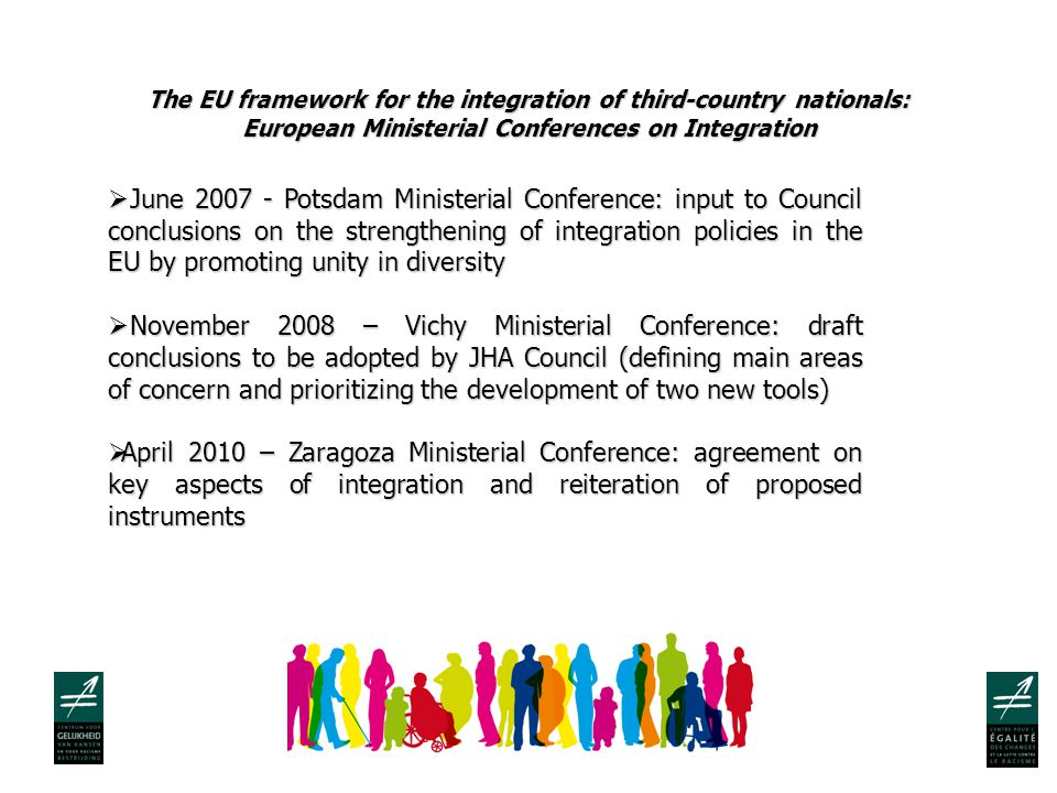 The EU framework for the integration of third-country nationals: European Ministerial Conferences on Integration  June Potsdam Ministerial Conference: input to Council conclusions on the strengthening of integration policies in the EU by promoting unity in diversity  November 2008 – Vichy Ministerial Conference: draft conclusions to be adopted by JHA Council (defining main areas of concern and prioritizing the development of two new tools)  April 2010 – Zaragoza Ministerial Conference: agreement on key aspects of integration and reiteration of proposed instruments