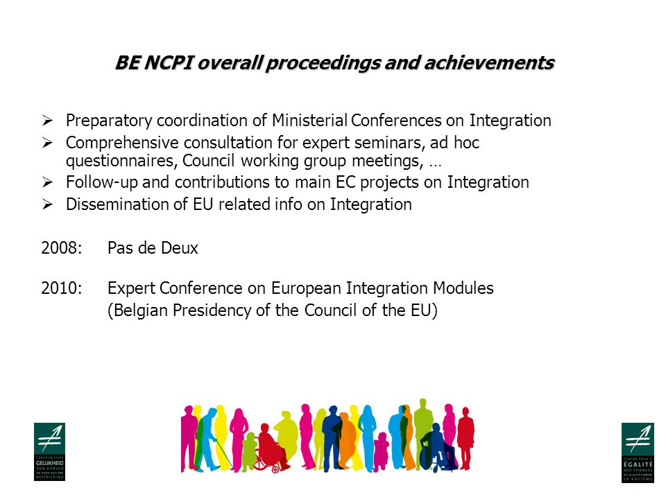 BE NCPI overall proceedings and achievements  Preparatory coordination of Ministerial Conferences on Integration  Comprehensive consultation for expert seminars, ad hoc questionnaires, Council working group meetings, …  Follow-up and contributions to main EC projects on Integration  Dissemination of EU related info on Integration 2008: Pas de Deux 2010: Expert Conference on European Integration Modules (Belgian Presidency of the Council of the EU)
