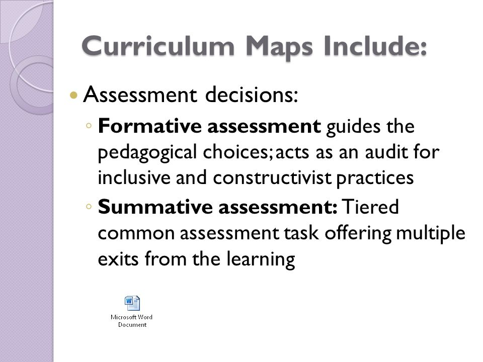 Curriculum Maps Include: Assessment decisions: ◦ Formative assessment guides the pedagogical choices; acts as an audit for inclusive and constructivist practices ◦ Summative assessment: Tiered common assessment task offering multiple exits from the learning