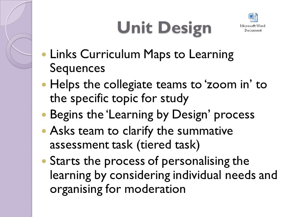 Unit Design Links Curriculum Maps to Learning Sequences Helps the collegiate teams to 'zoom in' to the specific topic for study Begins the 'Learning by Design' process Asks team to clarify the summative assessment task (tiered task) Starts the process of personalising the learning by considering individual needs and organising for moderation