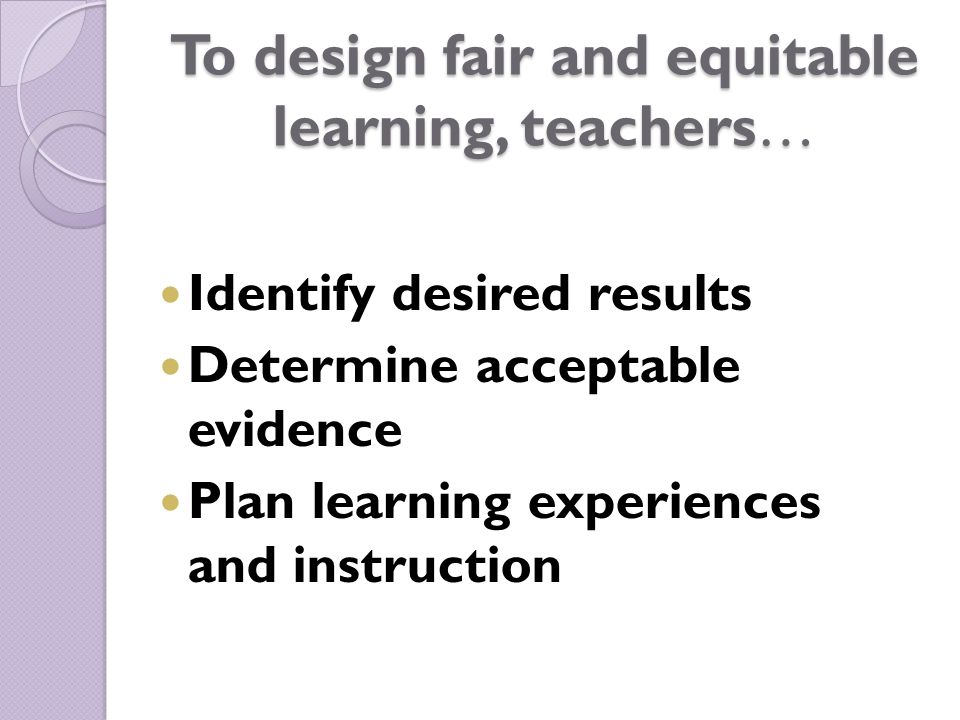 To design fair and equitable learning, teachers… Identify desired results Determine acceptable evidence Plan learning experiences and instruction