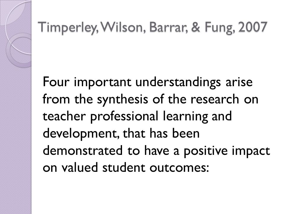 Timperley, Wilson, Barrar, & Fung, 2007 Four important understandings arise from the synthesis of the research on teacher professional learning and development, that has been demonstrated to have a positive impact on valued student outcomes: