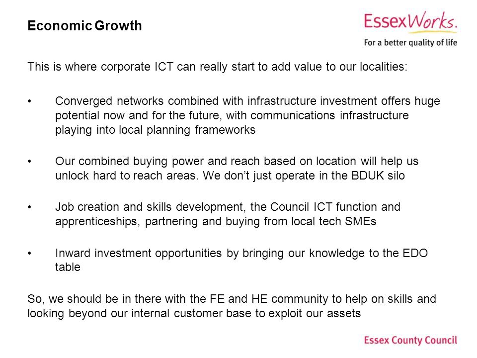 Economic Growth This is where corporate ICT can really start to add value to our localities: Converged networks combined with infrastructure investment offers huge potential now and for the future, with communications infrastructure playing into local planning frameworks Our combined buying power and reach based on location will help us unlock hard to reach areas.