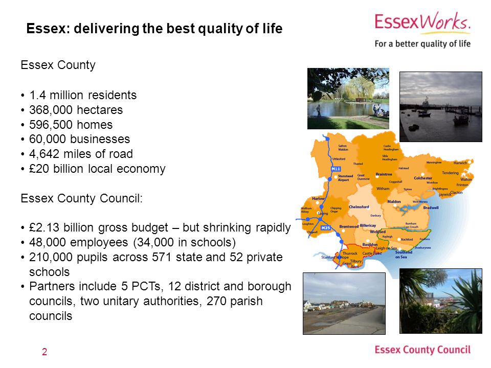 2 Essex: delivering the best quality of life Essex County 1.4 million residents 368,000 hectares 596,500 homes 60,000 businesses 4,642 miles of road £20 billion local economy Essex County Council: £2.13 billion gross budget – but shrinking rapidly 48,000 employees (34,000 in schools) 210,000 pupils across 571 state and 52 private schools Partners include 5 PCTs, 12 district and borough councils, two unitary authorities, 270 parish councils