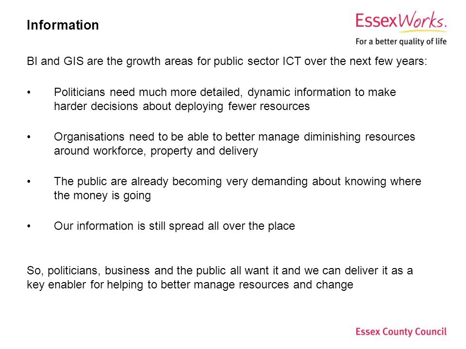 Information BI and GIS are the growth areas for public sector ICT over the next few years: Politicians need much more detailed, dynamic information to make harder decisions about deploying fewer resources Organisations need to be able to better manage diminishing resources around workforce, property and delivery The public are already becoming very demanding about knowing where the money is going Our information is still spread all over the place So, politicians, business and the public all want it and we can deliver it as a key enabler for helping to better manage resources and change