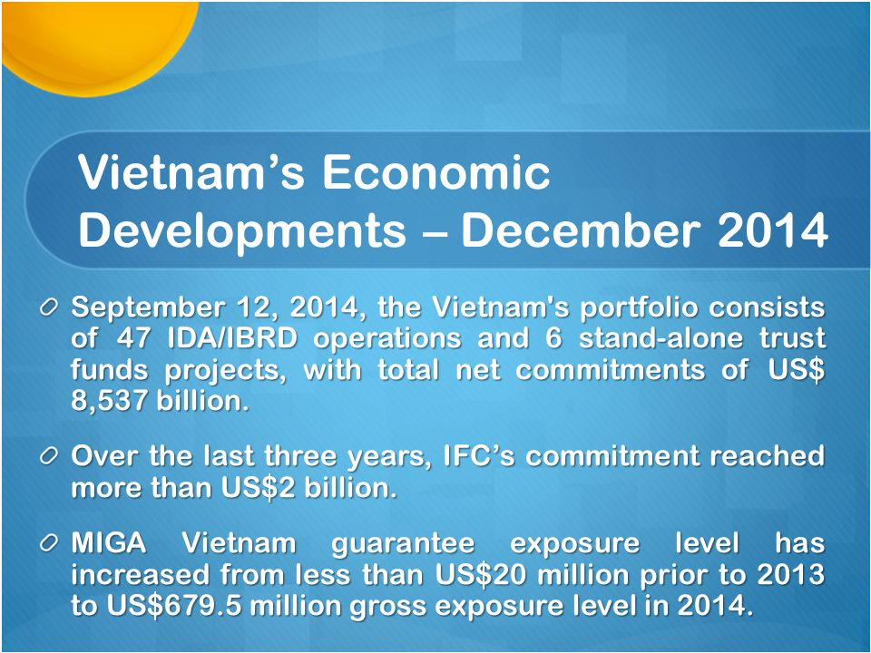 Vietnam's Economic Developments – December 2014 September 12, 2014, the Vietnam s portfolio consists of 47 IDA/IBRD operations and 6 stand-alone trust funds projects, with total net commitments of US$ 8,537 billion.