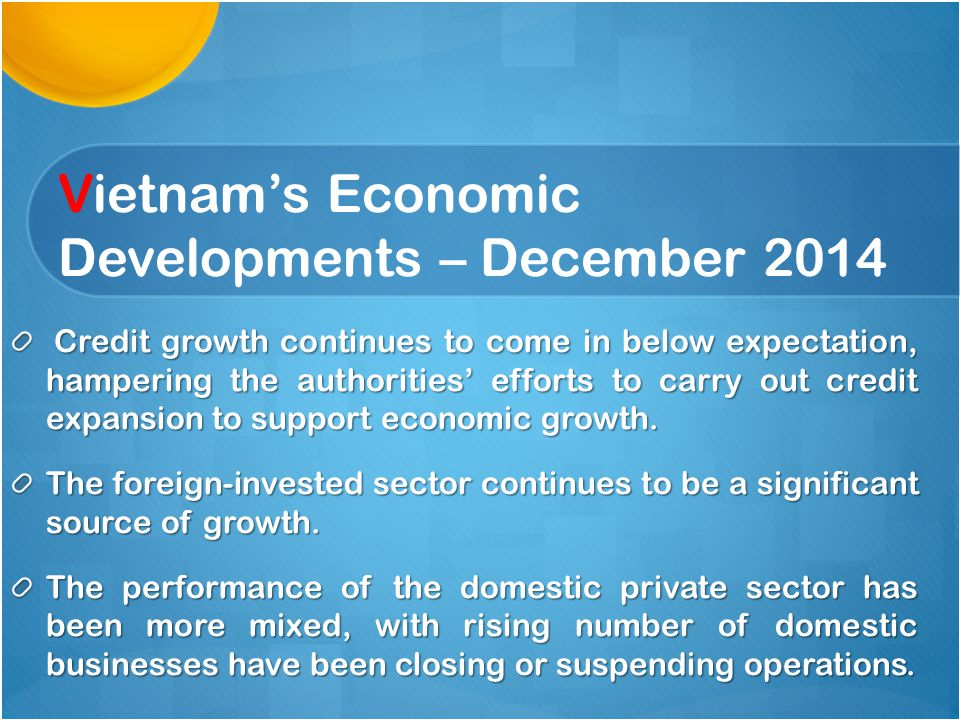Vietnam's Economic Developments – December 2014 Credit growth continues to come in below expectation, hampering the authorities' efforts to carry out credit expansion to support economic growth.