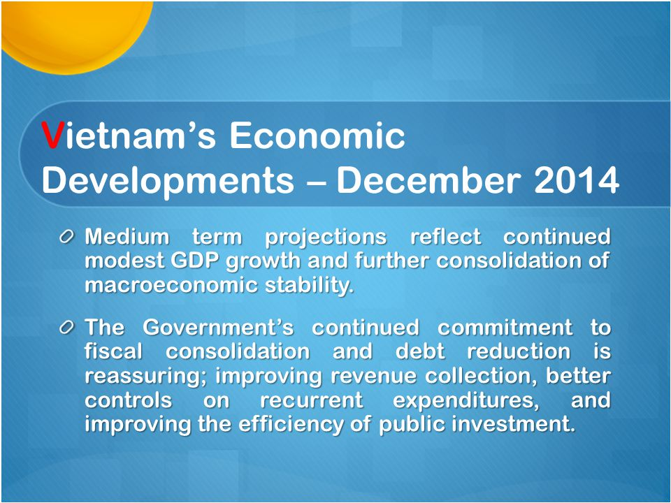 Vietnam's Economic Developments – December 2014 Medium term projections reflect continued modest GDP growth and further consolidation of macroeconomic stability.