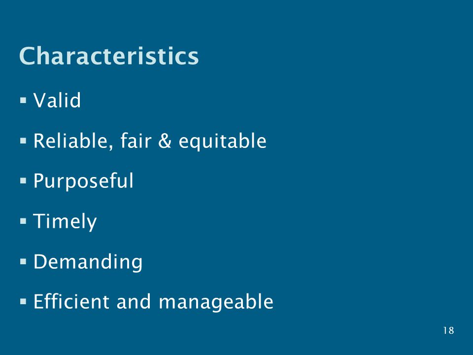 Characteristics  Valid  Reliable, fair & equitable  Purposeful  Timely  Demanding  Efficient and manageable 18