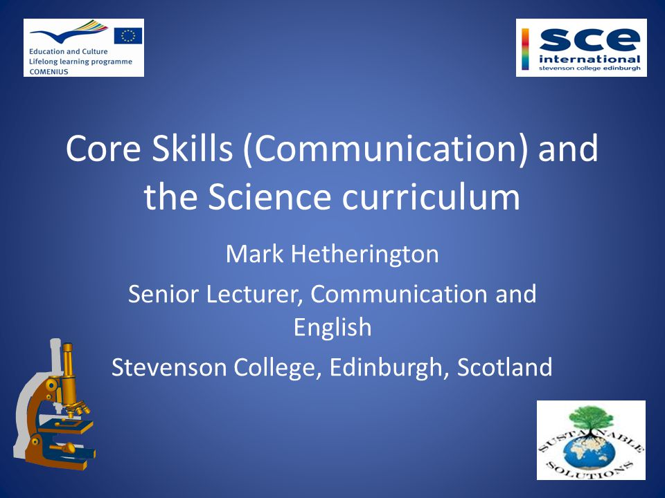 Core Skills (Communication) and the Science curriculum Mark Hetherington Senior Lecturer, Communication and English Stevenson College, Edinburgh, Scotland