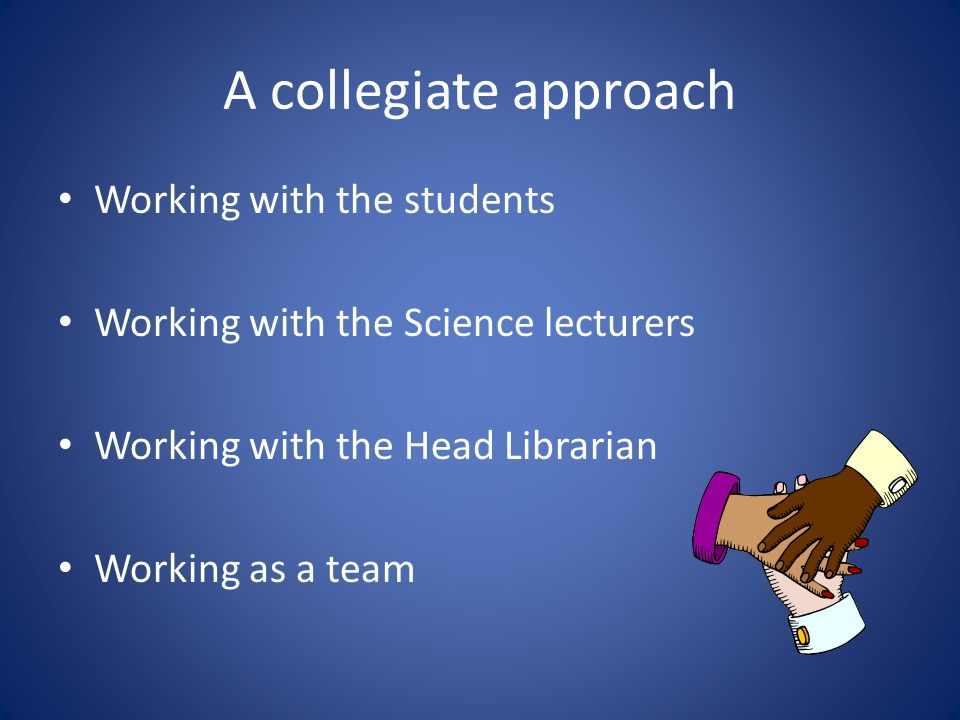 A collegiate approach Working with the students Working with the Science lecturers Working with the Head Librarian Working as a team