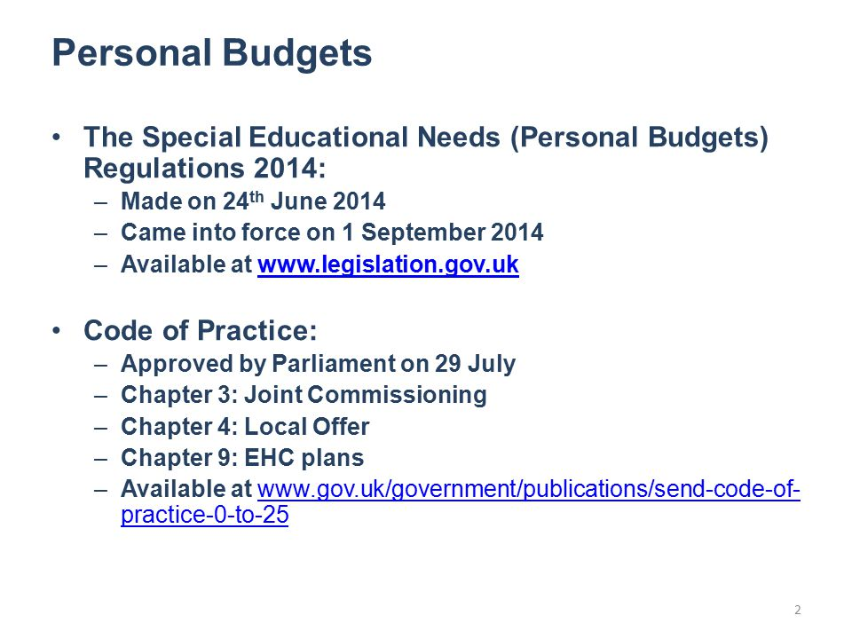 Personal Budgets The Special Educational Needs (Personal Budgets) Regulations 2014: –Made on 24 th June 2014 –Came into force on 1 September 2014 –Available at   Code of Practice: –Approved by Parliament on 29 July –Chapter 3: Joint Commissioning –Chapter 4: Local Offer –Chapter 9: EHC plans –Available at   practice-0-to-25www.gov.uk/government/publications/send-code-of- practice-0-to-25 2