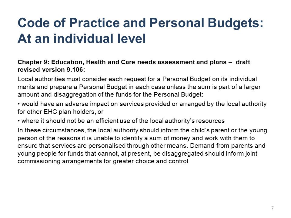 Code of Practice and Personal Budgets: At an individual level Chapter 9: Education, Health and Care needs assessment and plans – draft revised version 9.106: Local authorities must consider each request for a Personal Budget on its individual merits and prepare a Personal Budget in each case unless the sum is part of a larger amount and disaggregation of the funds for the Personal Budget: would have an adverse impact on services provided or arranged by the local authority for other EHC plan holders, or where it should not be an efficient use of the local authority's resources In these circumstances, the local authority should inform the child's parent or the young person of the reasons it is unable to identify a sum of money and work with them to ensure that services are personalised through other means.