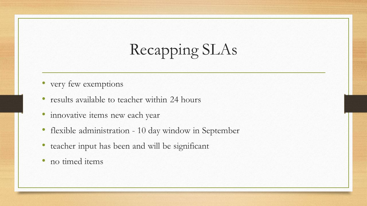 Recapping SLAs very few exemptions results available to teacher within 24 hours innovative items new each year flexible administration - 10 day window in September teacher input has been and will be significant no timed items