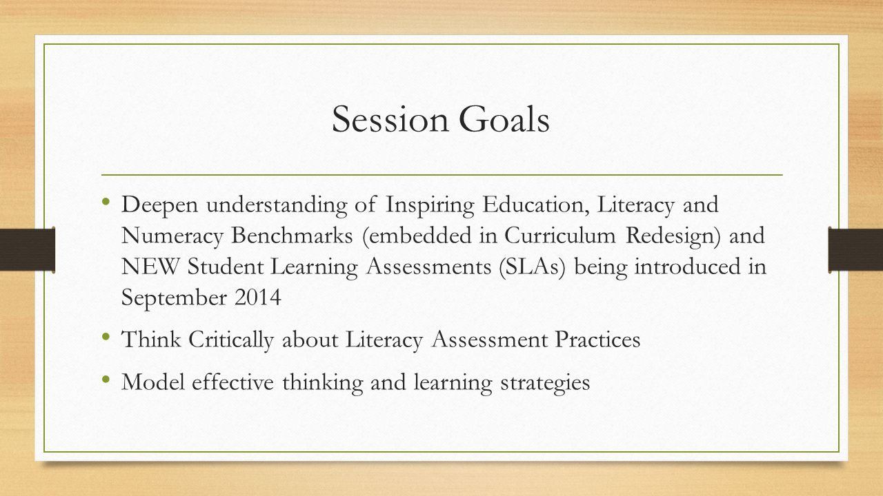 Session Goals Deepen understanding of Inspiring Education, Literacy and Numeracy Benchmarks (embedded in Curriculum Redesign) and NEW Student Learning Assessments (SLAs) being introduced in September 2014 Think Critically about Literacy Assessment Practices Model effective thinking and learning strategies