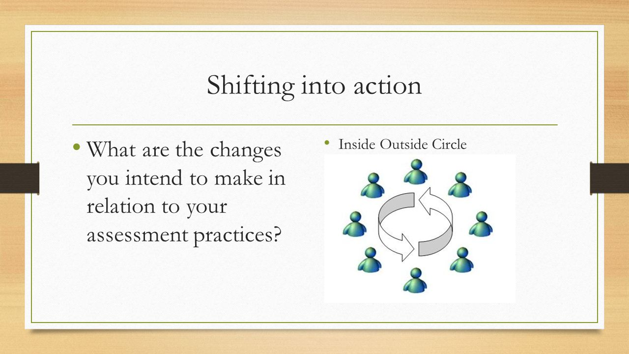 Shifting into action What are the changes you intend to make in relation to your assessment practices.