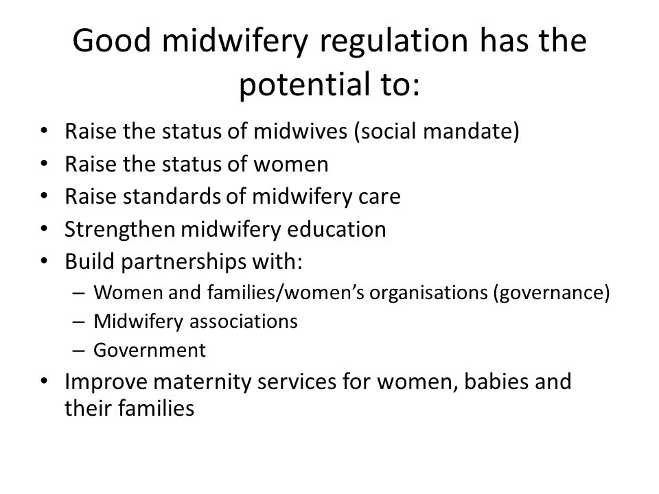 Good midwifery regulation has the potential to: Raise the status of midwives (social mandate) Raise the status of women Raise standards of midwifery care Strengthen midwifery education Build partnerships with: – Women and families/women's organisations (governance) – Midwifery associations – Government Improve maternity services for women, babies and their families