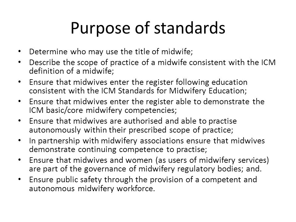 Purpose of standards Determine who may use the title of midwife; Describe the scope of practice of a midwife consistent with the ICM definition of a midwife; Ensure that midwives enter the register following education consistent with the ICM Standards for Midwifery Education; Ensure that midwives enter the register able to demonstrate the ICM basic/core midwifery competencies; Ensure that midwives are authorised and able to practise autonomously within their prescribed scope of practice; In partnership with midwifery associations ensure that midwives demonstrate continuing competence to practise; Ensure that midwives and women (as users of midwifery services) are part of the governance of midwifery regulatory bodies; and.