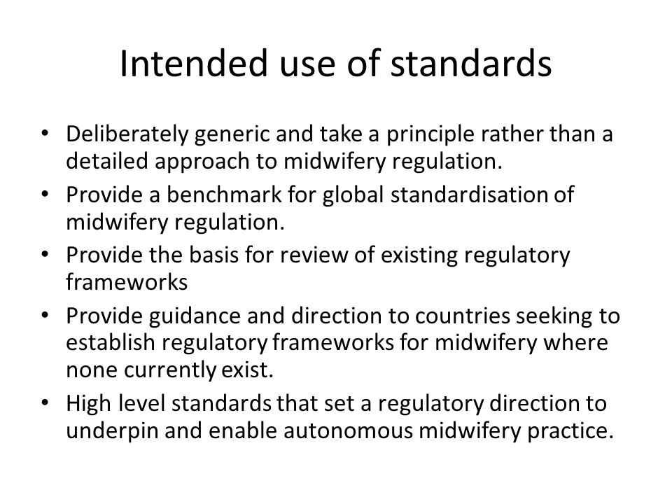 Intended use of standards Deliberately generic and take a principle rather than a detailed approach to midwifery regulation.