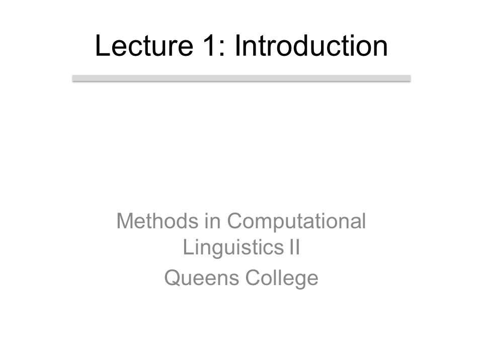 Methods in Computational Linguistics II Queens College Lecture 1: Introduction