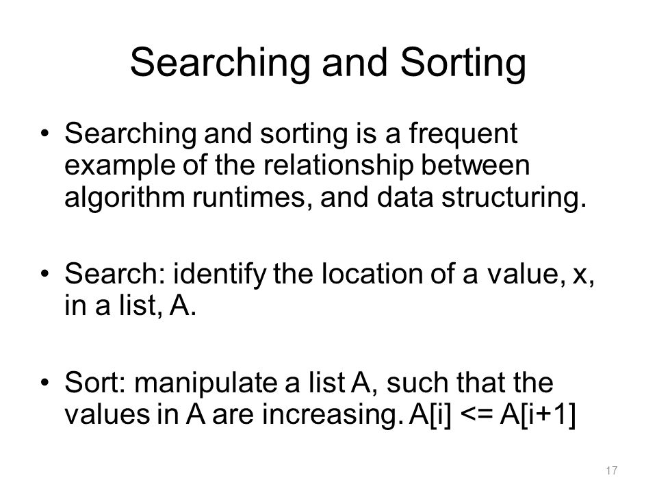 Searching and Sorting Searching and sorting is a frequent example of the relationship between algorithm runtimes, and data structuring.