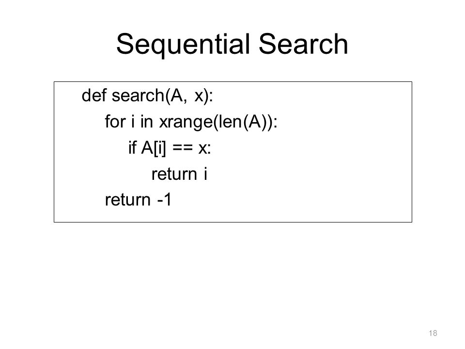 Sequential Search def search(A, x): for i in xrange(len(A)): if A[i] == x: return i return -1 18