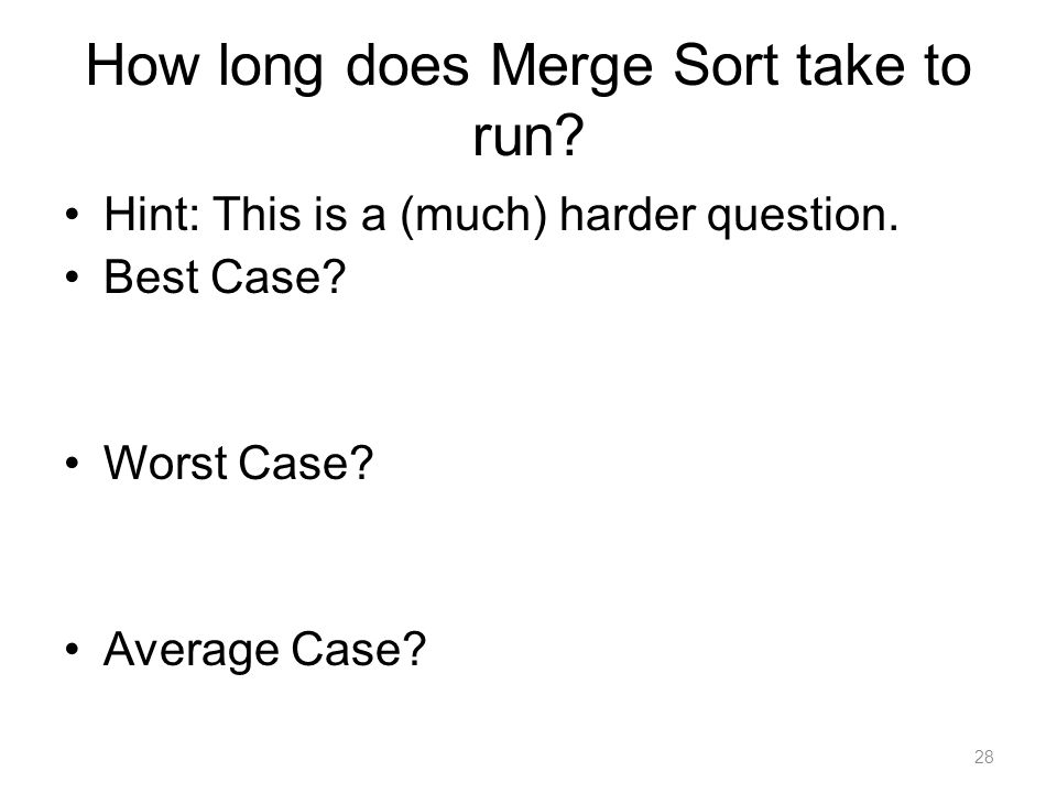 How long does Merge Sort take to run. Hint: This is a (much) harder question.