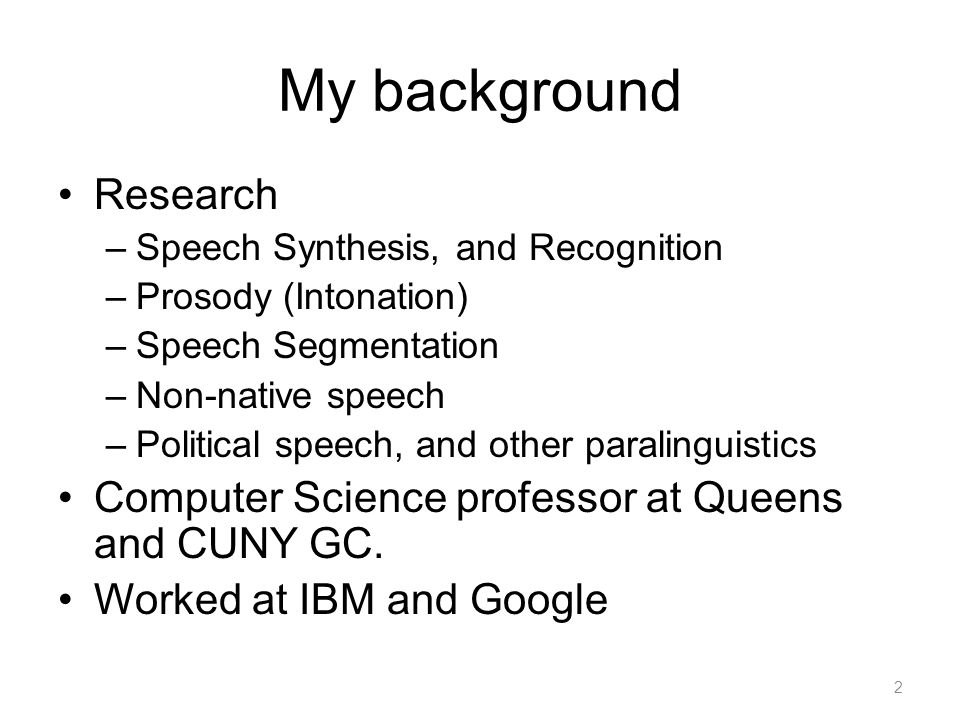 My background Research –Speech Synthesis, and Recognition –Prosody (Intonation) –Speech Segmentation –Non-native speech –Political speech, and other paralinguistics Computer Science professor at Queens and CUNY GC.