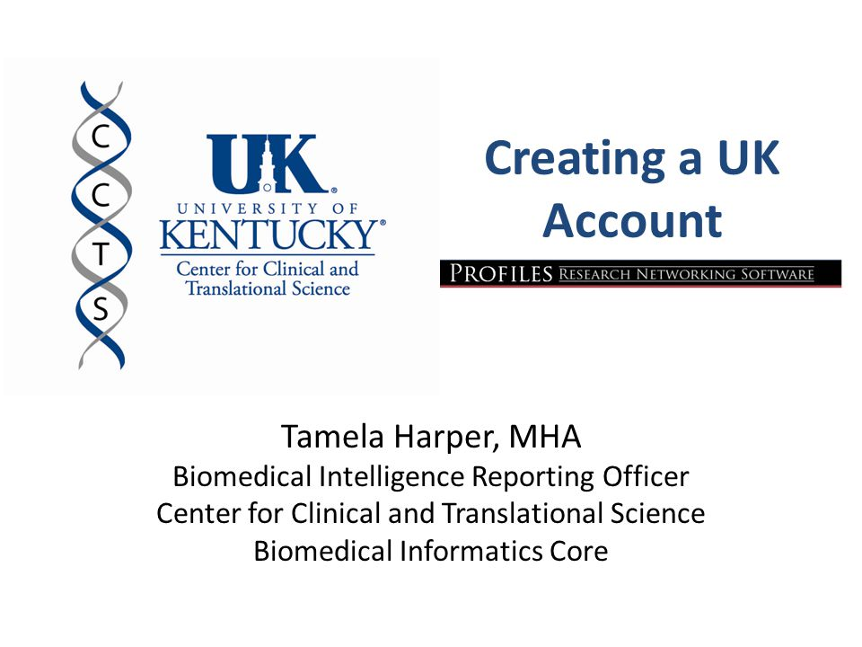 Creating a UK Account Tamela Harper, MHA Biomedical Intelligence Reporting Officer Center for Clinical and Translational Science Biomedical Informatics Core