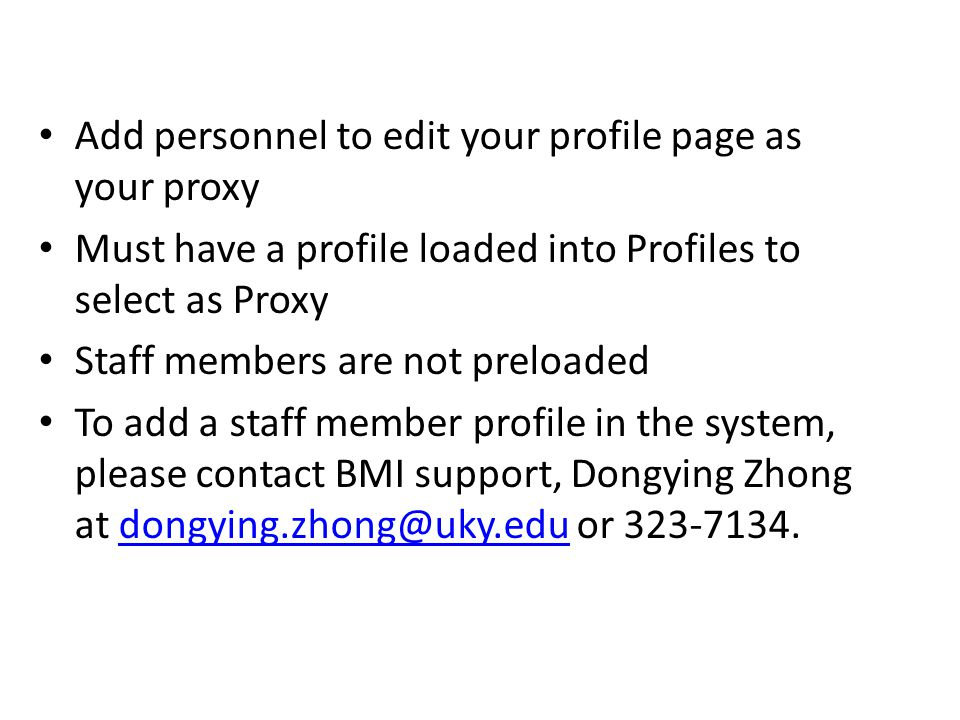 Add personnel to edit your profile page as your proxy Must have a profile loaded into Profiles to select as Proxy Staff members are not preloaded To add a staff member profile in the system, please contact BMI support, Dongying Zhong at or