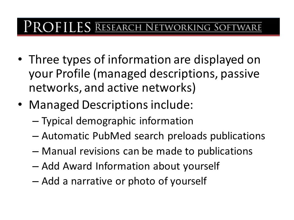 Three types of information are displayed on your Profile (managed descriptions, passive networks, and active networks) Managed Descriptions include: – Typical demographic information – Automatic PubMed search preloads publications – Manual revisions can be made to publications – Add Award Information about yourself – Add a narrative or photo of yourself