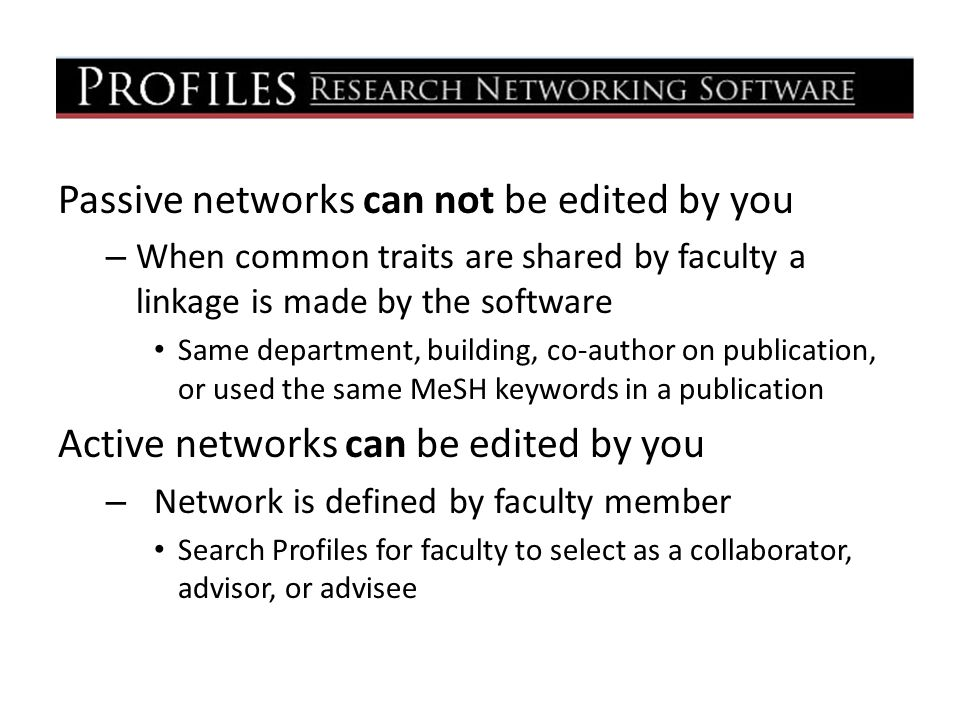 Passive networks can not be edited by you – When common traits are shared by faculty a linkage is made by the software Same department, building, co-author on publication, or used the same MeSH keywords in a publication Active networks can be edited by you – Network is defined by faculty member Search Profiles for faculty to select as a collaborator, advisor, or advisee
