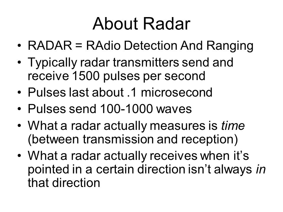 About Radar RADAR = RAdio Detection And Ranging Typically radar transmitters send and receive 1500 pulses per second Pulses last about.1 microsecond Pulses send waves What a radar actually measures is time (between transmission and reception) What a radar actually receives when it's pointed in a certain direction isn't always in that direction