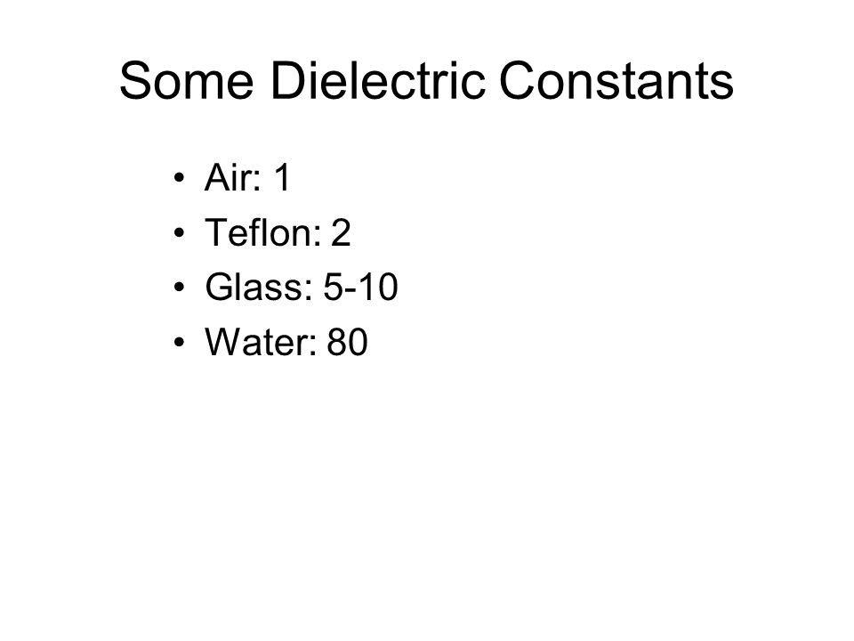 Some Dielectric Constants Air: 1 Teflon: 2 Glass: 5-10 Water: 80