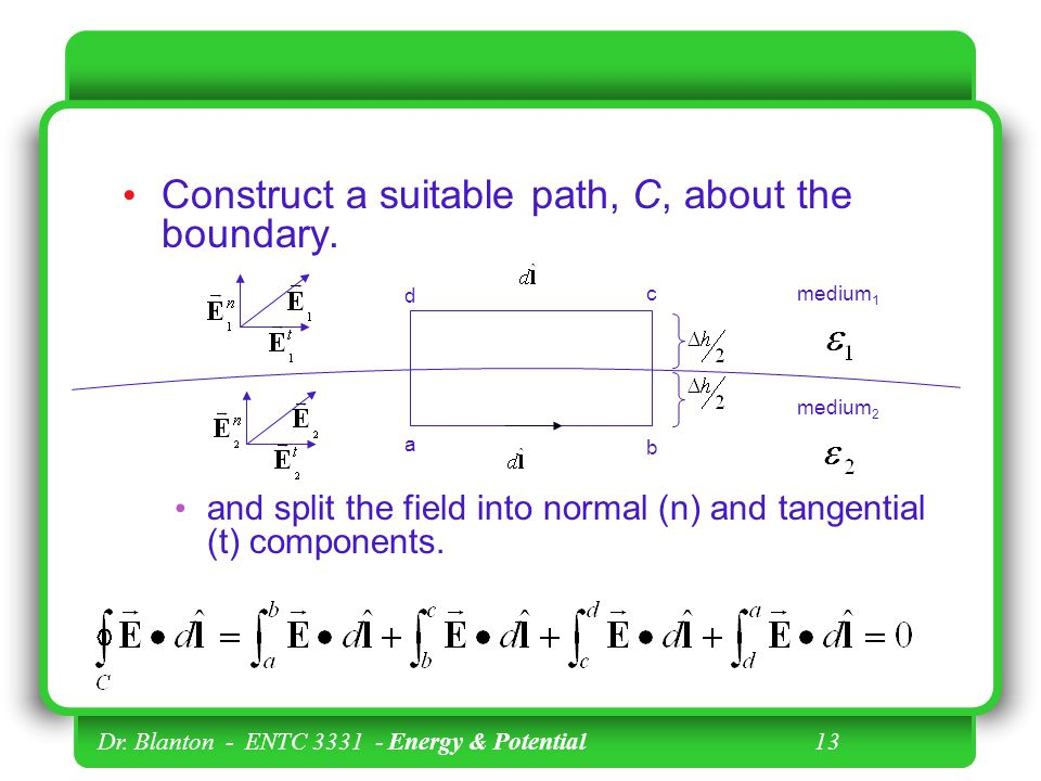 Dr. Blanton - ENTC Energy & Potential 13 Construct a suitable path, C, about the boundary.