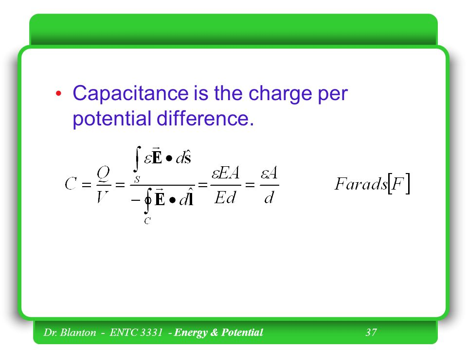 Dr. Blanton - ENTC Energy & Potential 37 Capacitance is the charge per potential difference.